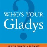 Who's Your Gladys? How to Turn Even the Most Difficult Customer into Your Biggest Fan